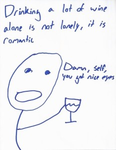 Drinking a lot of wine alone is not lonely, it is romantic. Damn, self, you got nice eyes.